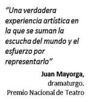 """""""Una verdadera experiencia artística en la que se suman la escucha del mundo y el esfuerzo por representarlo"""" Juan Mayorga, dramaturgo. Premio Nacional de Teatro"""